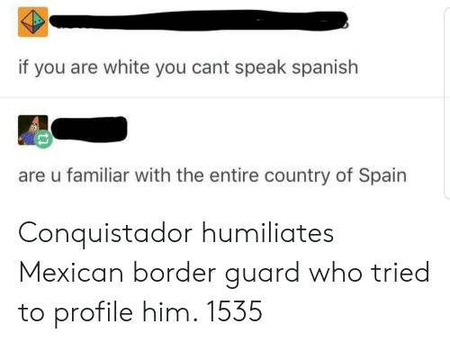 Spanish, Spain, and White: if you are white you cant speak spanish  are u familiar with the entire country of Spain Conquistador humiliates Mexican border guard who tried to profile him. 1535