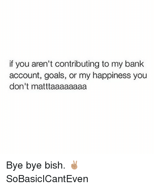 Goals, Memes, and Bank: if you aren't contributing to my bank  account, goals, or my happiness you  don't matttaaaaaaaa Bye bye bish. ✌🏽️ SoBasicICantEven