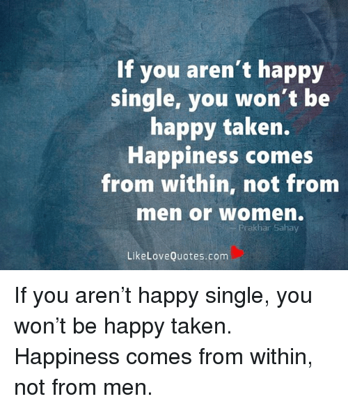 If You Arent Happy Single You Wont Be Happy Taken Happiness Comes