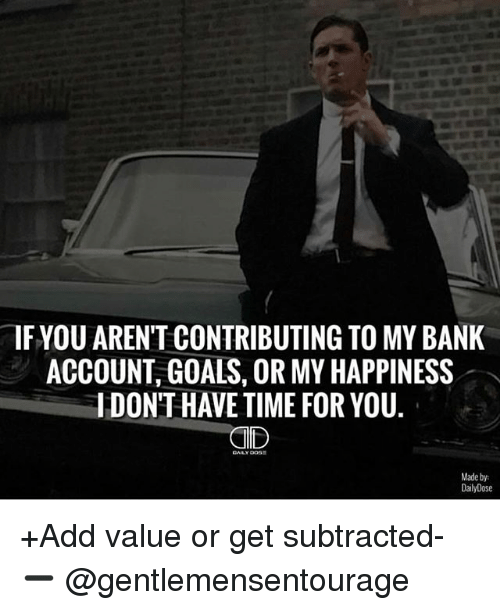 Goals, Memes, and Bank: IF YOU ARENTCONTRIBUTING TO MY BANK  ACCOUNT GOALS, OR MY HAPPINESS  IDONTHAVE TIME FOR YOU.  CID  Made by:  DailyDose +Add value or get subtracted- ➖ @gentlemensentourage