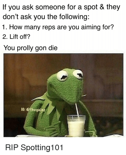 Memes, The Following, and 🤖: If you ask someone for a spot & they  don't ask you the following:  1. How many reps are you aiming for?  2. Lift off?  You prolly gon die  IG: @thegainz RIP Spotting101