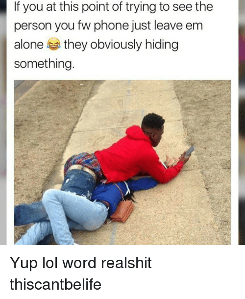 Being Alone, Lol, and Memes: If you at this point of trying to see the  person you fw phone just leave em  alone they obviously hiding  something Yup lol word realshit thiscantbelife