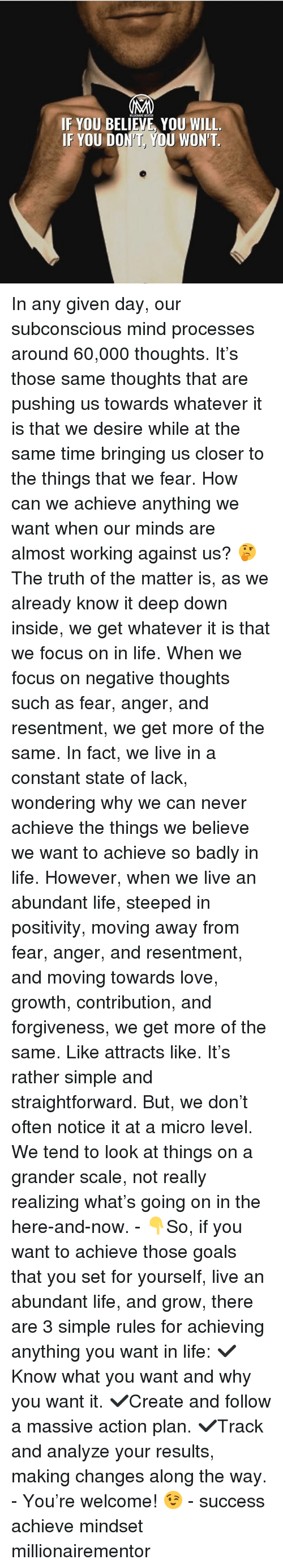 Goals, Life, and Love: IF YOU BELIEVE, YOU WILL.  IF YOU DON'T, YOU WON'T. In any given day, our subconscious mind processes around 60,000 thoughts. It's those same thoughts that are pushing us towards whatever it is that we desire while at the same time bringing us closer to the things that we fear. How can we achieve anything we want when our minds are almost working against us? 🤔 The truth of the matter is, as we already know it deep down inside, we get whatever it is that we focus on in life. When we focus on negative thoughts such as fear, anger, and resentment, we get more of the same. In fact, we live in a constant state of lack, wondering why we can never achieve the things we believe we want to achieve so badly in life. However, when we live an abundant life, steeped in positivity, moving away from fear, anger, and resentment, and moving towards love, growth, contribution, and forgiveness, we get more of the same. Like attracts like. It's rather simple and straightforward. But, we don't often notice it at a micro level. We tend to look at things on a grander scale, not really realizing what's going on in the here-and-now. - 👇So, if you want to achieve those goals that you set for yourself, live an abundant life, and grow, there are 3 simple rules for achieving anything you want in life: ✔️Know what you want and why you want it. ✔️Create and follow a massive action plan. ✔️Track and analyze your results, making changes along the way. - You're welcome! 😉 - success achieve mindset millionairementor