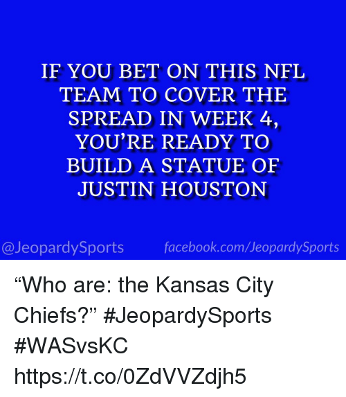 """Kansas City Chiefs, Nfl, and Sports: IF YOU BET ON THIS NFL  TEAM TO COVER THE  SPREAD IN WEEK 4,  YOU'RE READY TO  BUILD A STATUE OEF  JUSTIN HOUSTON  @JeopardySportsfacebook.com/JeopardySports """"Who are: the Kansas City Chiefs?"""" #JeopardySports #WASvsKC https://t.co/0ZdVVZdjh5"""