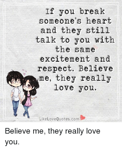 Memes, Excite, and 🤖: If you break  omeone's heart  and they still  talk to you with  the same  excitement and  respect. Believe  me, they really  love you.  Like Love Quotes.com Believe me, they really love you.