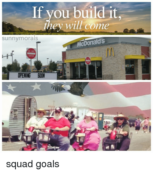 Memes, 🤖, and McDonald: If you build it,  they will come  sunny morals  McDonalds  DO NOT  ENTER  00  ENTER  OPENING SOON squad goals