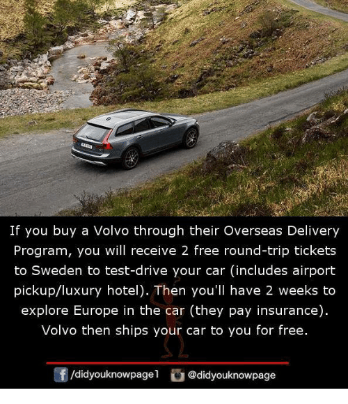 Memes, Drive, and Europe: If you buy a Volvo through their Overseas Delivery  Program, you will receive 2 free round-trip tickets  to Sweden to test-drive your car (includes airport  pickup/luxury hotel). Then you'll have 2 weeks to  explore Europe in the car (they pay insurance).  Volvo then ships your car to you for free.  団/d.dyouknowpage1 @didyouknowpage