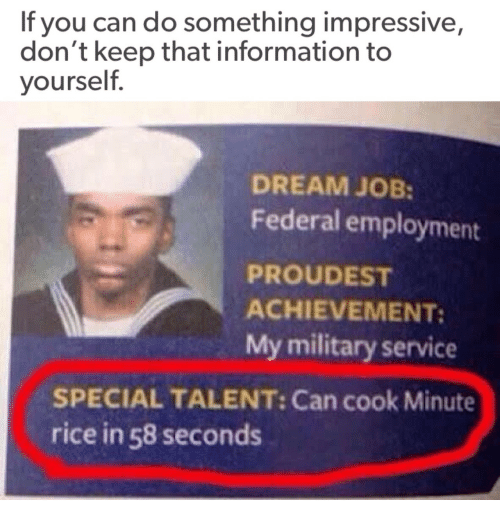 Information, Military, and Job: If you can do something impressive,  don't keep that information to  yourself.  DREAM JOB:  Federal employment  PROUDEST  ACHIEVEMENT:  My military service  SPECIAL TALENT: Can cook Minute  rice in 58 seconds