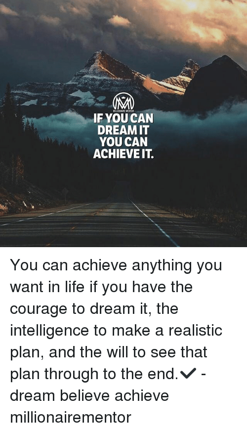 Life, Memes, and Courage: IF YOU CAN  DREAMIT  YOU CAN  ACHIEVEIT. You can achieve anything you want in life if you have the courage to dream it, the intelligence to make a realistic plan, and the will to see that plan through to the end.✔️ - dream believe achieve millionairementor