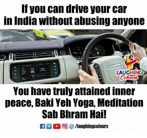 Drive, India, and Meditation: If you can drive your car  in India without abusing anyone  LAUGHING  Colours  You have truly attained inner  peace, Baki Yeh Yoga, Meditation  Sab Bhram Hai!  回參/laughingcolours