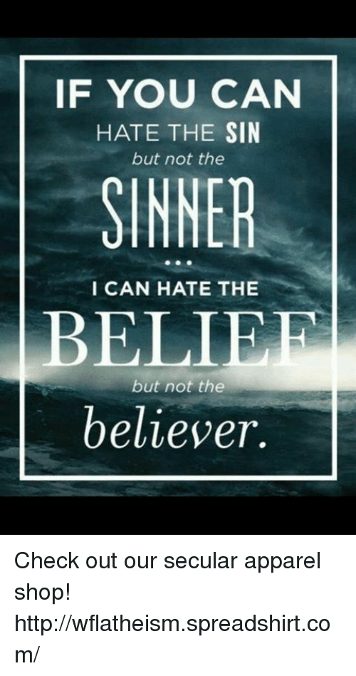 Memes, Belief, and 🤖: IF YOU CAN  HATE THE SIN  but not the  SINNER  I CAN HATE THE  BELIEF  but not the  believer. Check out our secular apparel shop! http://wflatheism.spreadshirt.com/