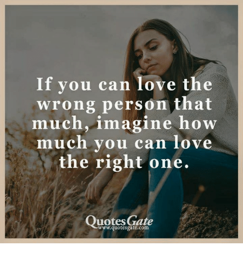 If You Can Love The Wrong Person That Much Imagine How Much Vou Can