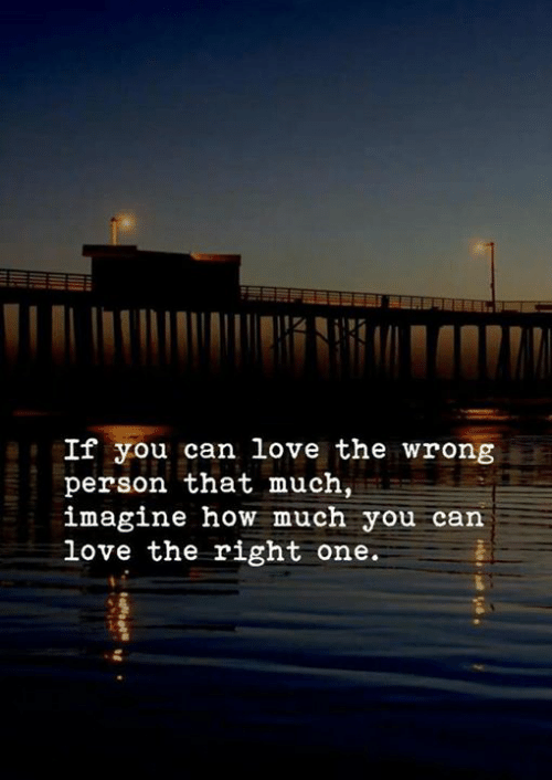 Love, How, and Can: If you can love the wrong  person that much  imagine how much you can  love the right one.