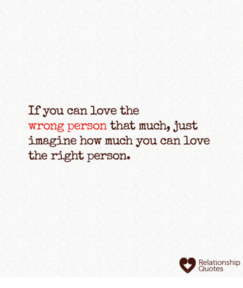 If You Can Love The Wrong Person That Much Just Imagine How Much You
