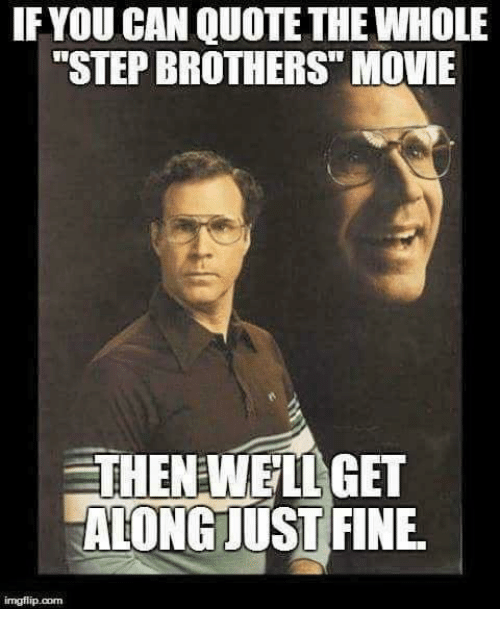 If YOU CAN QUOTE THE WHOLE STEP BROTHERS MOUE THENEWEILGET ...