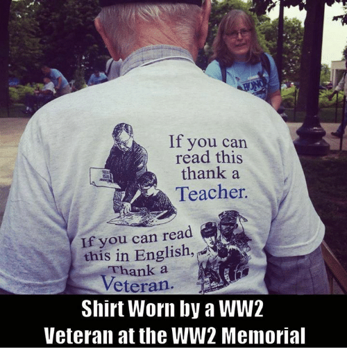 Memes, Teacher, and English: If you can  read this  thank a  Teacher.  you can read  this in English,  a  Veteran  Shirt Worn by a WW2  Veteran at the WW2 Memorial