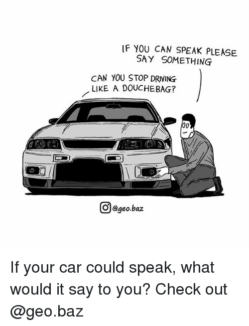 Douchebag, Driving, and Memes: IF YOU CAN SPEAK PLEASE  SAY SOMETHING  CAN YOU STOP DRIVING  LIKE A DOUCHEBAG?  e)  Ol  @geo.baz If your car could speak, what would it say to you? Check out @geo.baz