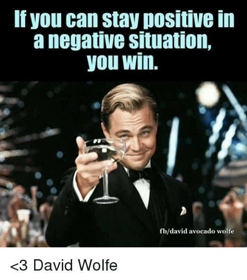 Memes, 🤖, and David Wolfe: If you can stay positive in  a negative situation,  you Win.  avid avocado wolfe <3 David Wolfe