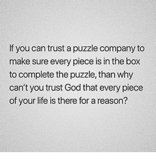 God, Life, and Reason: If you can trust a puzzle company to  make sure every piece is in the box  to complete the puzzle, than why  can't you trust God that every piece  of your life is there for a reason?