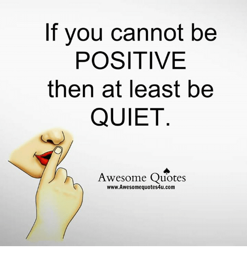 Memes, Quiet, And Quotes: If You Cannot Be POSITIVE Then At Least Be QUIET  Awesome Quotes Www.Awesomequotes4u.com
