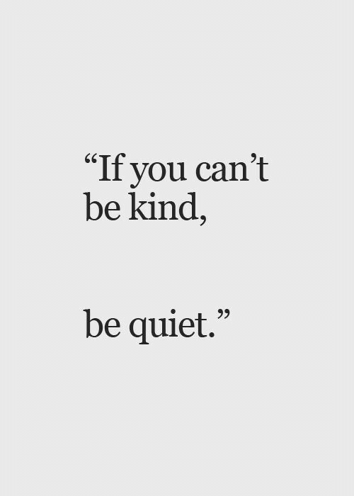"""Quiet, You, and  Be Quiet: """"If you can't  be kind,  be quiet."""""""