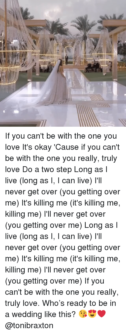 Love, Memes, and Live: If you can't be with the one you love It's okay 'Cause if you can't be with the one you really, truly love Do a two step Long as I live (long as I, I can live) I'll never get over (you getting over me) It's killing me (it's killing me, killing me) I'll never get over (you getting over me) Long as I live (long as I, I can live) I'll never get over (you getting over me) It's killing me (it's killing me, killing me) I'll never get over (you getting over me) If you can't be with the one you really, truly love. Who's ready to be in a wedding like this? 😘😍❤️ @tonibraxton