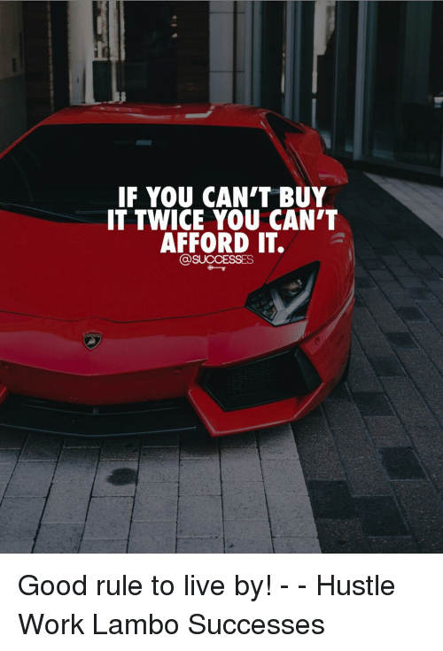 Memes, Work, and Good: IF YOU CAN'T BUY  IT TWICE YOU CAN'T  AFFORD IT.  @SUCCESSES Good rule to live by! - - Hustle Work Lambo Successes