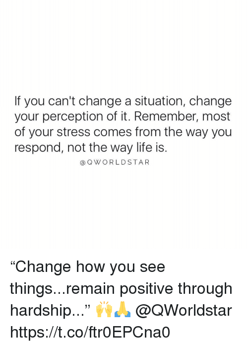 "Life, Change, and Perception: If you can't change a situation, change  your perception of it. Remember, most  of your stress comes from the way you  respond, not the way life is.  aQWORLDSTAR ""Change how you see things...remain positive through hardship..."" 🙌🙏 @QWorldstar https://t.co/ftr0EPCna0"