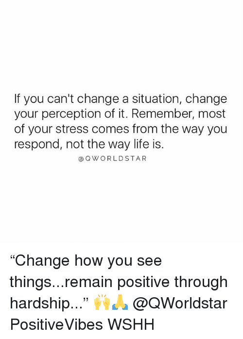 "Life, Memes, and Wshh: If you can't change a situation, change  your perception of it. Remember, most  of your stress comes from the way you  respond, not the way life is.  @QWORLDSTAR ""Change how you see things...remain positive through hardship..."" 🙌🙏 @QWorldstar PositiveVibes WSHH"
