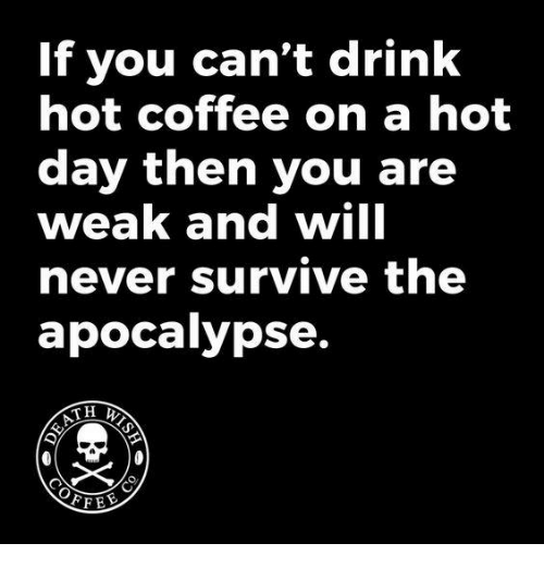 Dank, Coffee, and Never: If you can't drink  hot coffee on a hot  day then you are  weak and will  never survive the  apocalypse.