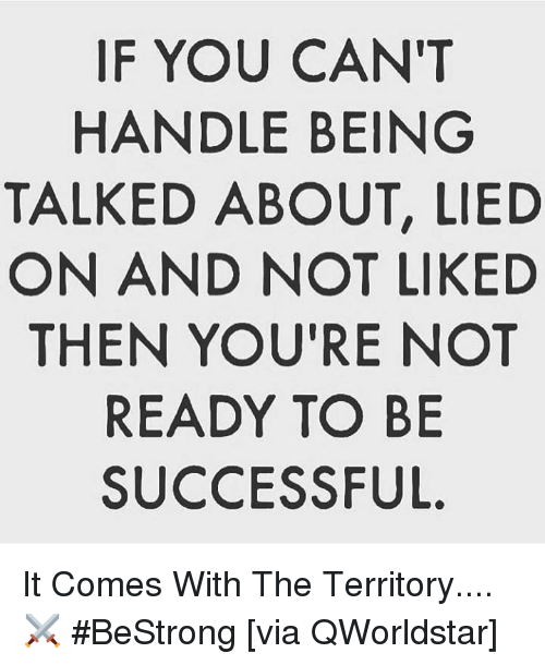 Hood, Via, and You: IF YOU CAN'T  HANDLE BEING  TALKED ABOUT, LIED  ON AND NOT LIKED  THEN YOU'RE NOT  READY TO BE  SUCCESSFUL It Comes With The Territory.... ⚔️ #BeStrong [via QWorldstar]