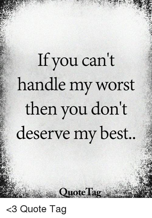 If You Cant Handle My Worst Then You Dont Deserve My Best Quote