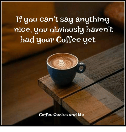 If You Cant Say Anything Nice You Obviously Havent Had Your Coffee