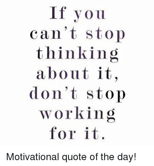 If You Cant Stop Thinking About It Dont Stop Working For It