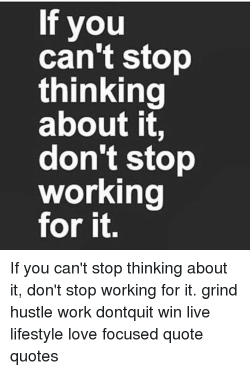 If You Cant Stop Thinking About It Dont Stop Working For It If You