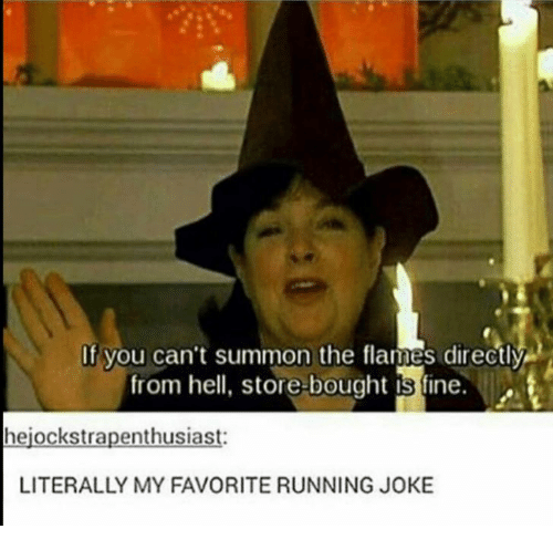 Hell, Running, and From Hell: If you can't summon the flames directly  from hell, store-bought is fine.  hejockstrapenthusiast:  LITERALLY MY FAVORITE RUNNING JOKE