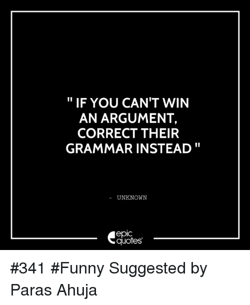 If YOU CAN'T WIN AN ARGUMENT CORRECT THEIR GRAMMAR INSTEAD UNKNOWN Delectable Grammar Quotes