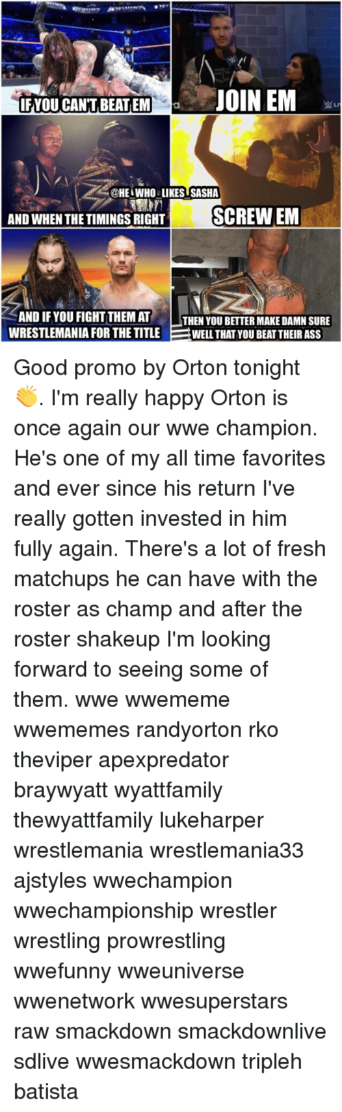 Ass, Fresh, and Memes: IF YOU CANTBEATEM  a3 JOIN EM  @HEL WHO LIKES SASHA  AND WHEN THE TIMINGS RIGHT  SCREW EM  AND IF YOU FIGHT THEM AT  LTHEN YOU BETTER MAKE DAMN SURE  WRESTLEMANIA FOR THE TITLE  WELL THAT YOU BEAT THEIR ASS Good promo by Orton tonight 👏. I'm really happy Orton is once again our wwe champion. He's one of my all time favorites and ever since his return I've really gotten invested in him fully again. There's a lot of fresh matchups he can have with the roster as champ and after the roster shakeup I'm looking forward to seeing some of them. wwe wwememe wwememes randyorton rko theviper apexpredator braywyatt wyattfamily thewyattfamily lukeharper wrestlemania wrestlemania33 ajstyles wwechampion wwechampionship wrestler wrestling prowrestling wwefunny wweuniverse wwenetwork wwesuperstars raw smackdown smackdownlive sdlive wwesmackdown tripleh batista