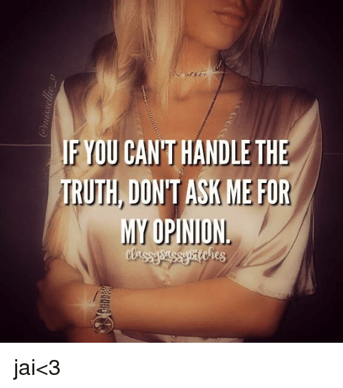 Memes, Truth, and Asking: IF YOU CANTHANDLE THE  TRUTH DON'T ASK ME FOR  MY OPINION jai<3