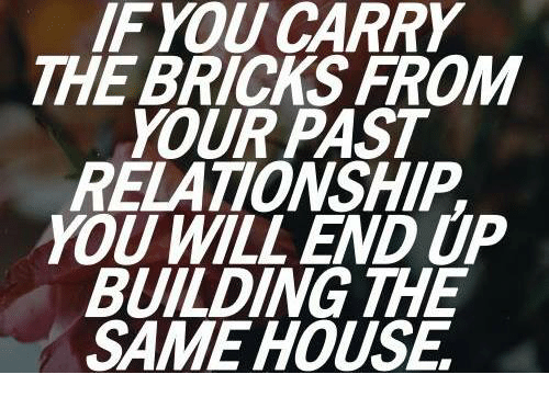 House, Will, and You: IF YOU CARRY  THE BRICKS FROM  YOUR PAST  RELATIONSHIP  YOU WILL END UP  BUILDING THE  SAME HOUSE