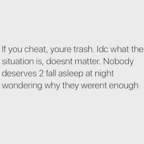 Fall, Relationships, and Trash: If you cheat, youre trash. Idc what the  situation is, doesnt matter. Nobody  deserves 2 fall asleep at night  wondering why they werent enough