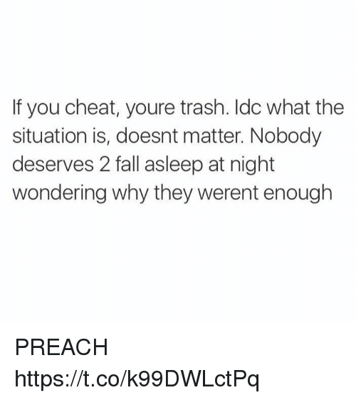 Fall, Memes, and Preach: If you cheat, youre trash. ldc what the  situation is, doesnt matter. Nobody  deserves 2 fall asleep at night  wondering why they werent enough PREACH https://t.co/k99DWLctPq