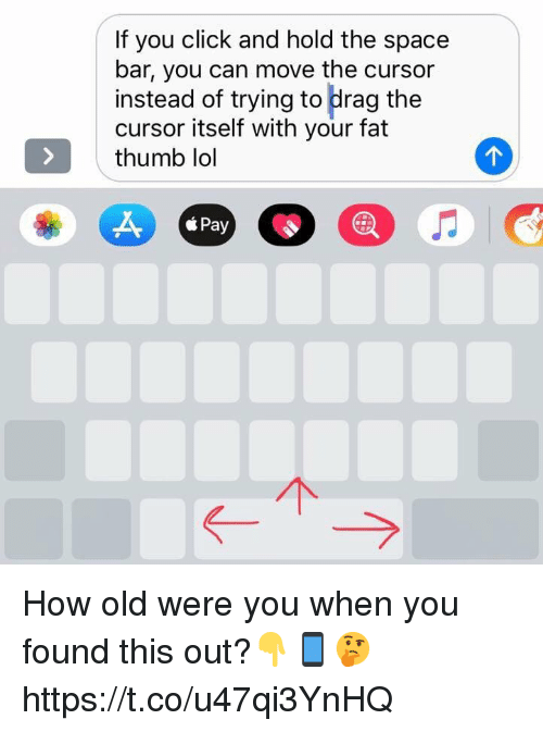 Click, Lol, and Space: If you click and hold the space  bar, you can move the cursor  instead of trying to drag the  cursor itself with your fat  thumb lol  Pay How old were you when you found this out?👇📱🤔 https://t.co/u47qi3YnHQ