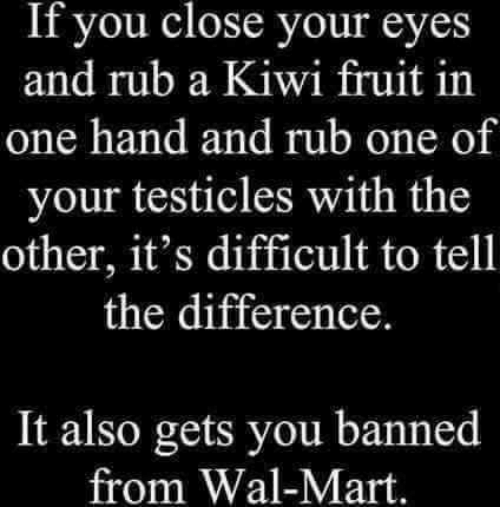 Memes, Wal Mart, and 🤖: If you close your eyes  and rub a Kiwi fruit in  one hand and rub one of  your testicles with the  other, it's difficult to tell  the difference  It also gets you banned  from Wal-Mart.