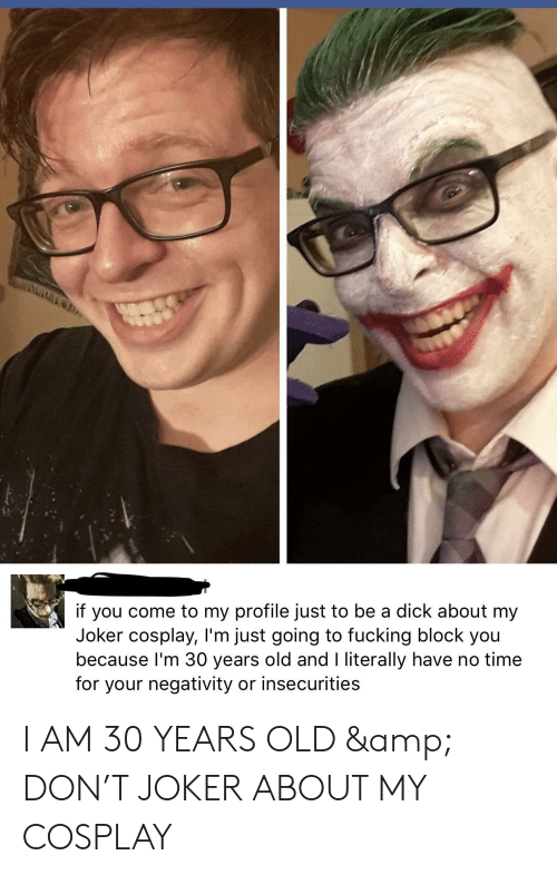 Fucking, Joker, and Cosplay: if you come to my profile just to be a dick about my  Joker cosplay, I'm just going to fucking block you  because I'm 30 years old and I literally have no time  for your negativity or insecurities I AM 30 YEARS OLD & DON'T JOKER ABOUT MY COSPLAY