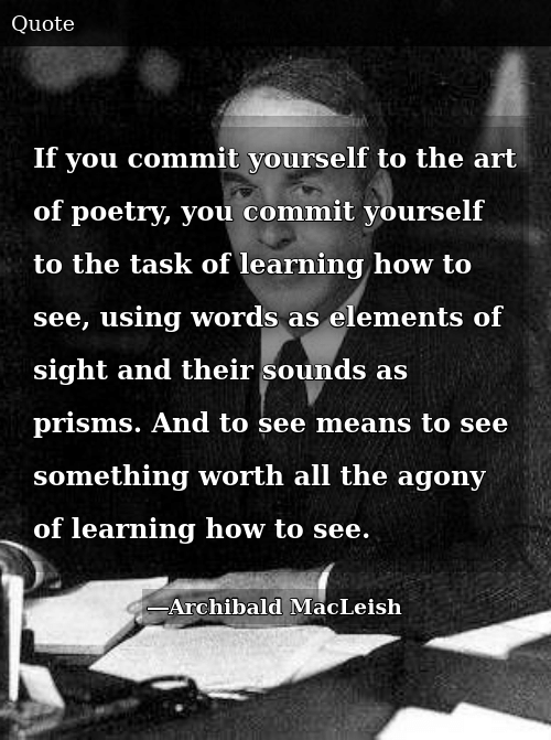 SIZZLE: If you commit yourself to the art of poetry, you commit yourself to the task of learning how to see, using words as elements of sight and their sounds as prisms. And to see means to see something worth all the agony of learning how to see.