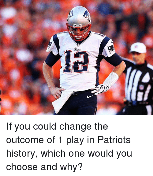 Memes, Patriotic, and History: If you could change the outcome of 1 play in Patriots history, which one would you choose and why?