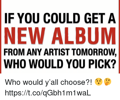 Tomorrow, New Album, and Artist: IF YOU COULD GET A  NEW ALBUM  FROM ANY ARTIST TOMORROW,  WHO WOULD YOU PICK? Who would y'all choose?! 😯🤔 https://t.co/qGbh1m1waL