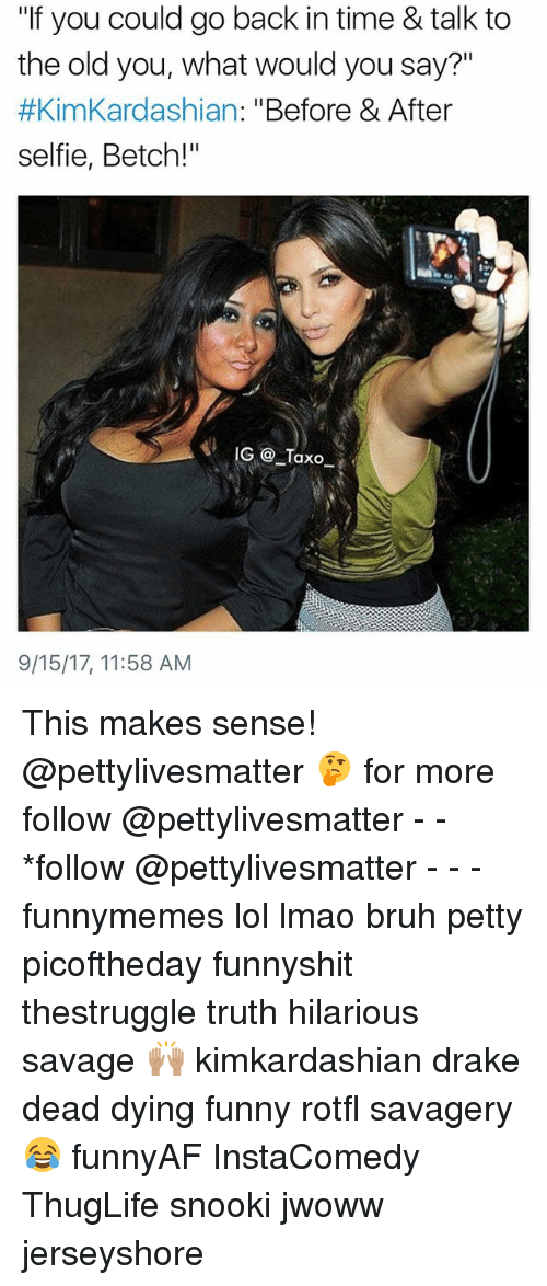 "Bruh, Drake, and Funny: ""If you could go back in time & talk to  the old you, what would you say?""  #KimKardashian: ""Before & After  selfie, Betch!""  9/15/17, 11:58 AM This makes sense! @pettylivesmatter 🤔 for more follow @pettylivesmatter - - *follow @pettylivesmatter - - - funnymemes lol lmao bruh petty picoftheday funnyshit thestruggle truth hilarious savage 🙌🏽 kimkardashian drake dead dying funny rotfl savagery 😂 funnyAF InstaComedy ThugLife snooki jwoww jerseyshore"