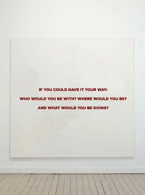 Who, You, and What: IF YOU COULD HAVE IT YOUR WAY:  WHO WOULD YoU BE WITH? WHERE WOULD YOU BE?  AND WHAT WOULD YOU BE DOING?